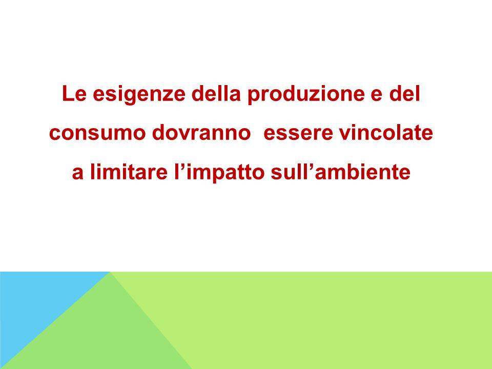 Le esigenze della produzione e del consumo dovranno essere vincolate a limitare limpatto sullambiente