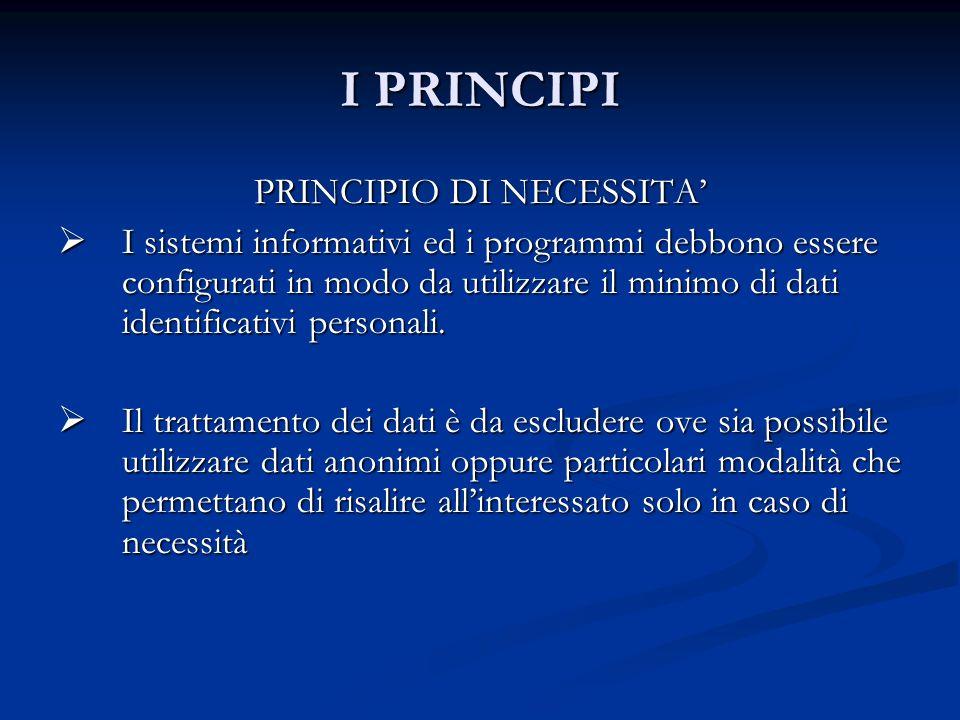 I PRINCIPI PRINCIPIO DI NECESSITA I sistemi informativi ed i programmi debbono essere configurati in modo da utilizzare il minimo di dati identificati