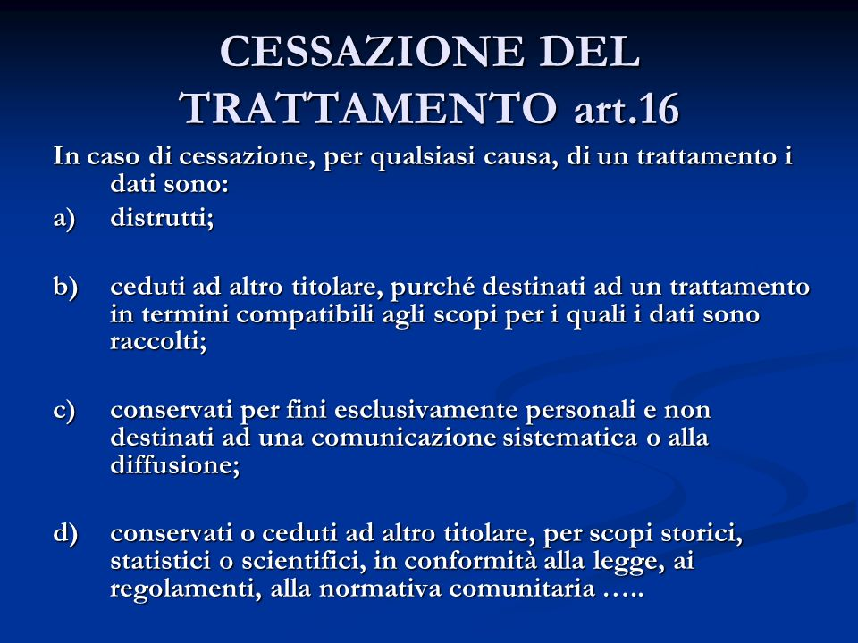 CESSAZIONE DEL TRATTAMENTO art.16 In caso di cessazione, per qualsiasi causa, di un trattamento i dati sono: a)distrutti; b)ceduti ad altro titolare,