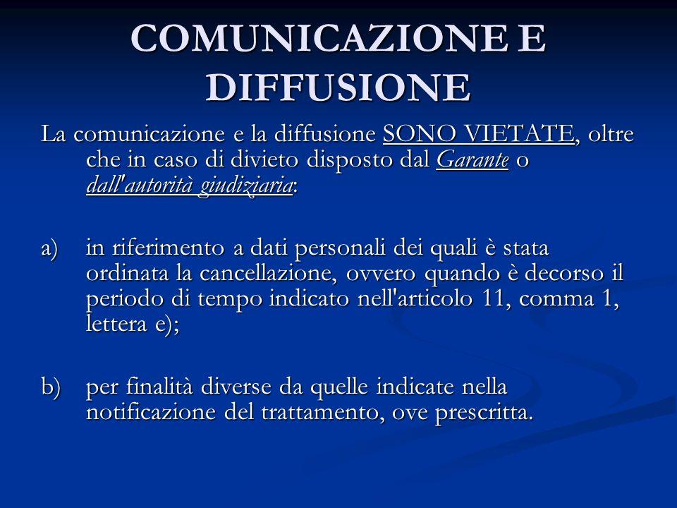 COMUNICAZIONE E DIFFUSIONE La comunicazione e la diffusione SONO VIETATE, oltre che in caso di divieto disposto dal Garante o dall'autorità giudiziari