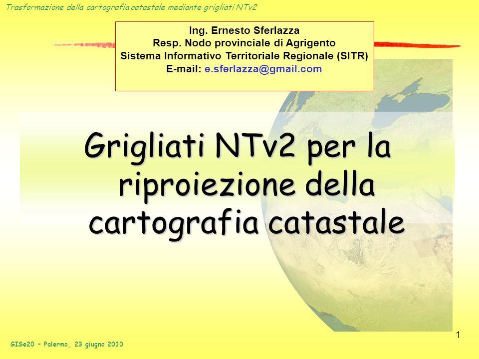 Trasformazione della cartografia catastale mediante grigliati NTv2 GISe20 – Palermo, 23 giugno 2010 1 Grigliati NTv2 per la riproiezione della cartogr