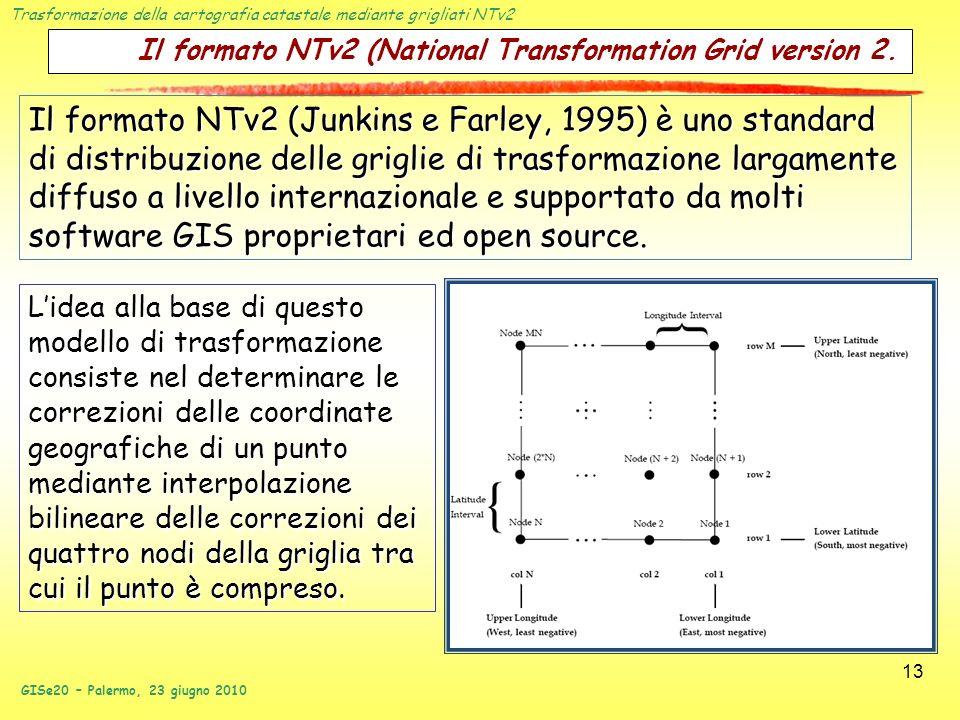 Trasformazione della cartografia catastale mediante grigliati NTv2 GISe20 – Palermo, 23 giugno 2010 13 Il formato NTv2 (National Transformation Grid v