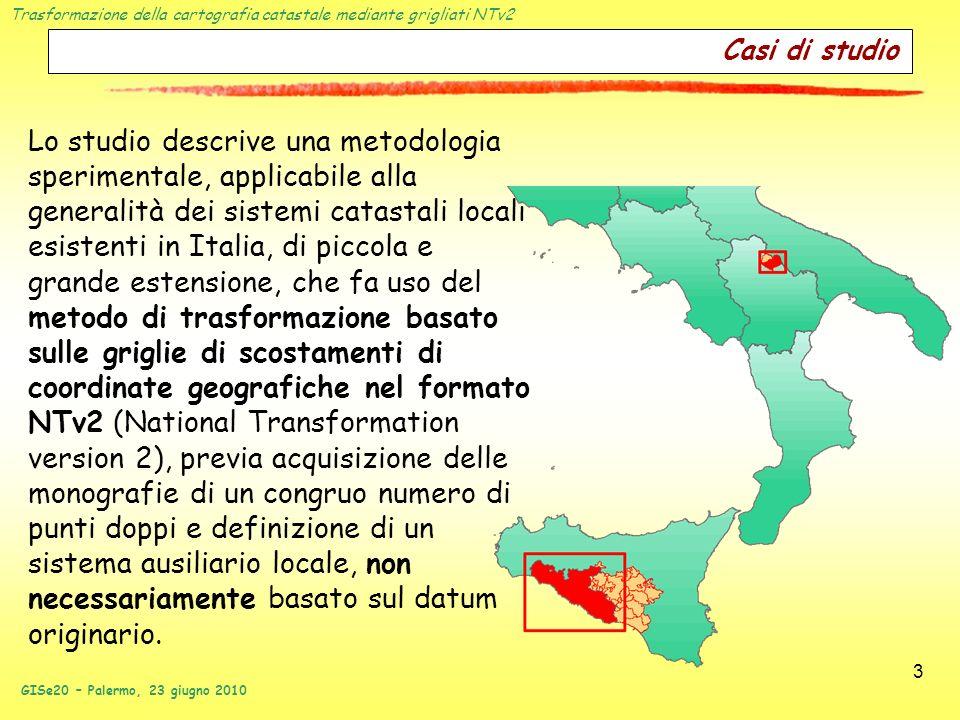 Trasformazione della cartografia catastale mediante grigliati NTv2 GISe20 – Palermo, 23 giugno 2010 4 Obiettivo Si itende realizzare un modello di trasformazione della cartografia catastale verso il sistema cartografico nazionale (e indirettamente verso WGS84) che soddisfi i seguenti criteri: semplicità duso; efficienza (in termini di tempo e risorse di calcolo); univocità del risultato; precisione del risultato.