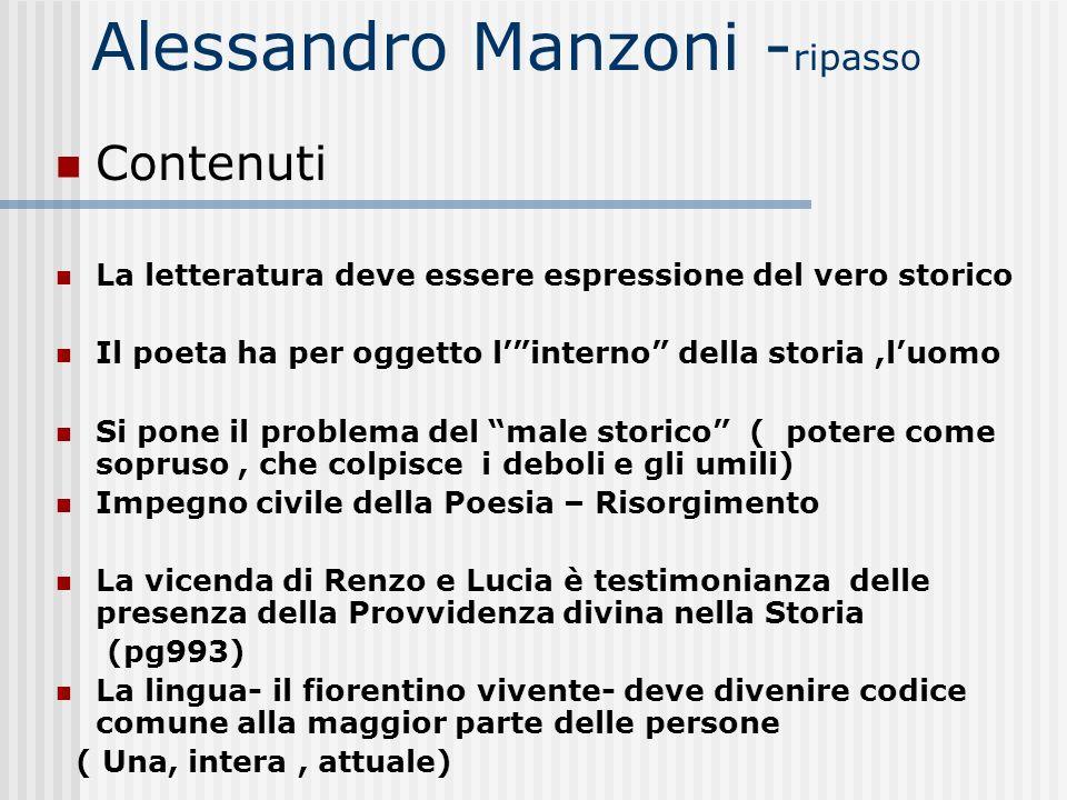 Alessandro Manzoni - ripasso Contenuti La letteratura deve essere espressione del vero storico Il poeta ha per oggetto linterno della storia,luomo Si