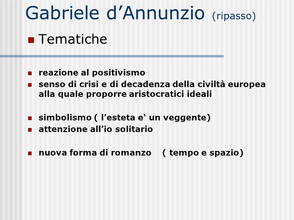 Gabriele dAnnunzio (ripasso) Tematiche reazione al positivismo senso di crisi e di decadenza della civiltà europea alla quale proporre aristocratici i