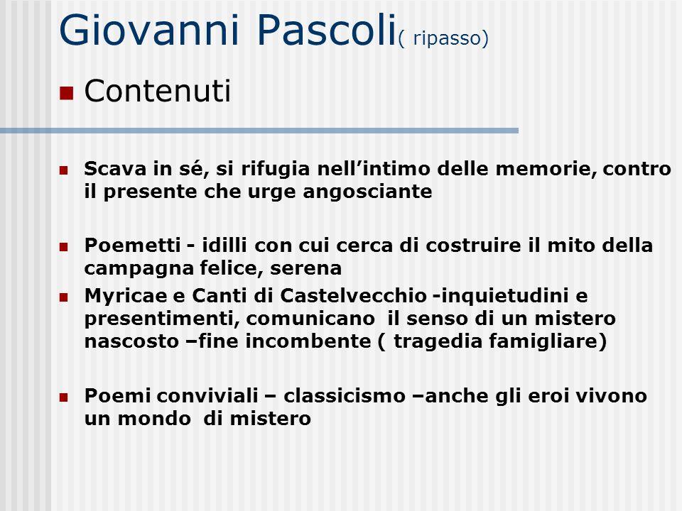 Giovanni Pascoli ( ripasso) Contenuti Scava in sé, si rifugia nellintimo delle memorie, contro il presente che urge angosciante Poemetti - idilli con