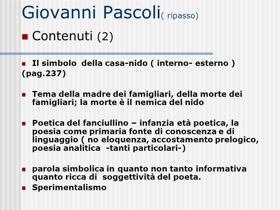 Giovanni Pascoli ( ripasso) Contenuti (2) Il simbolo della casa-nido ( interno- esterno ) (pag.237) Tema della madre dei famigliari, della morte dei f