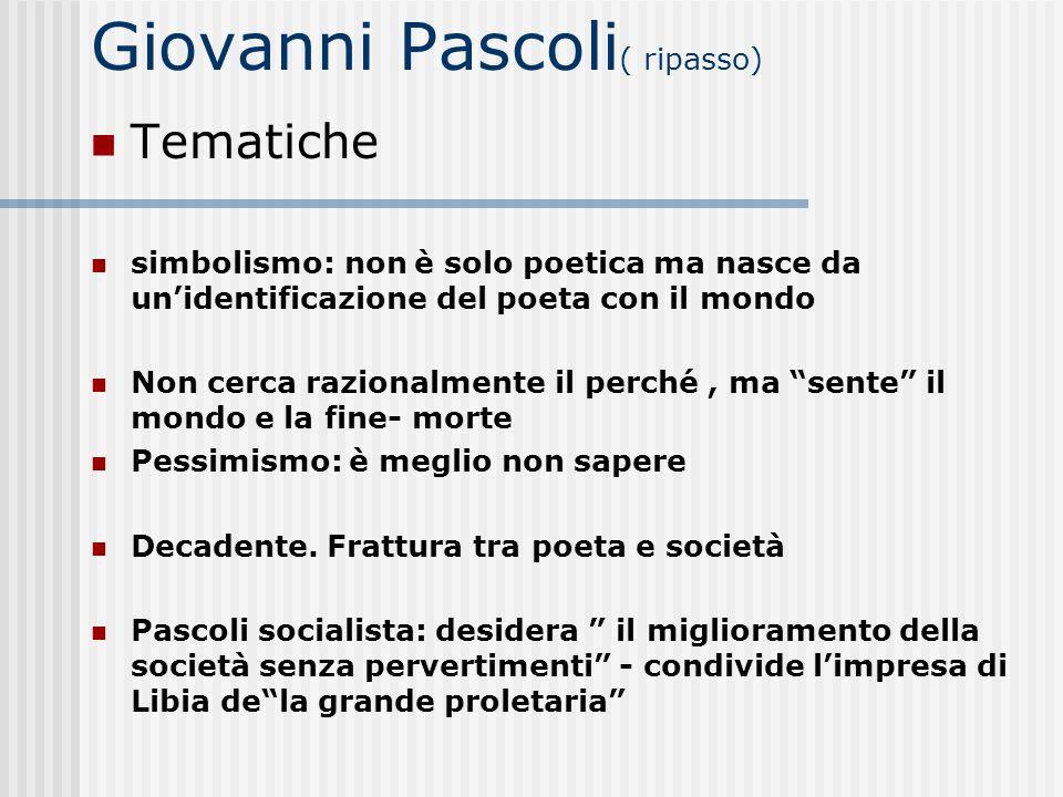 Giovanni Pascoli ( ripasso) Tematiche simbolismo: non è solo poetica ma nasce da unidentificazione del poeta con il mondo Non cerca razionalmente il p