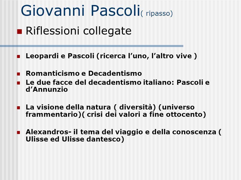 Giovanni Pascoli ( ripasso) Riflessioni collegate Leopardi e Pascoli (ricerca luno, laltro vive ) Romanticismo e Decadentismo Le due facce del decaden