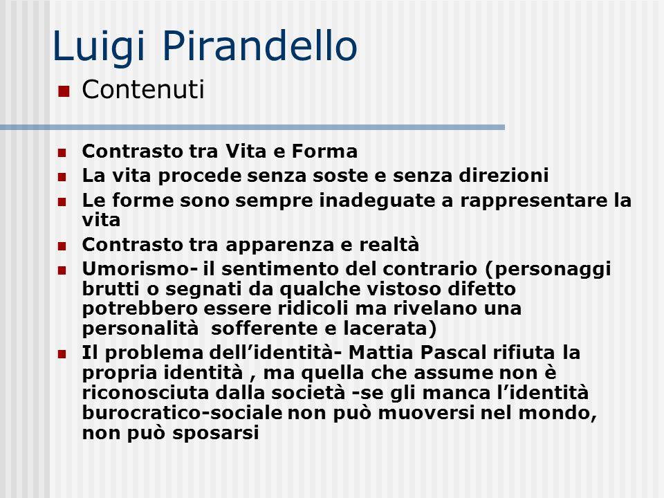Luigi Pirandello Contenuti Contrasto tra Vita e Forma La vita procede senza soste e senza direzioni Le forme sono sempre inadeguate a rappresentare la