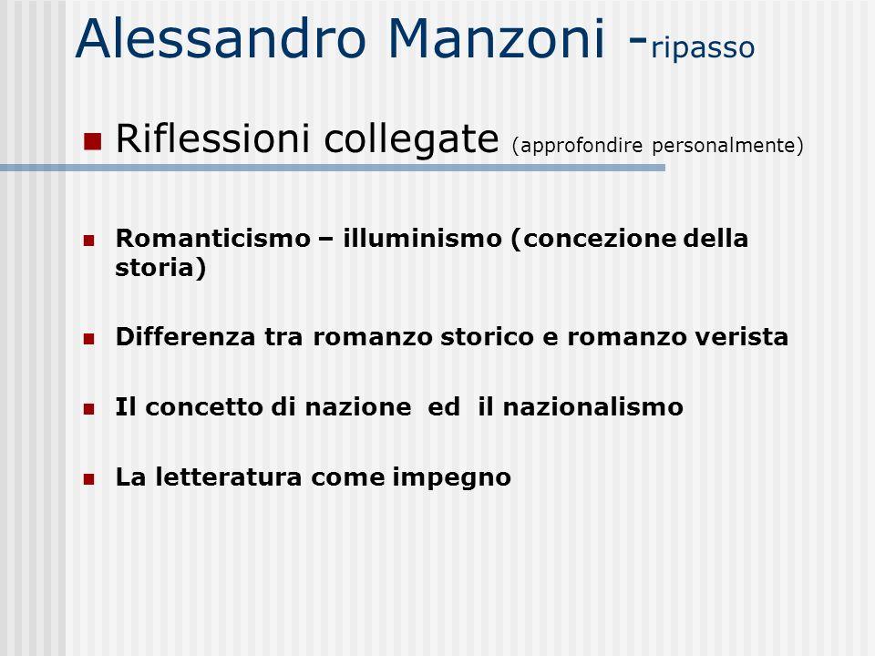 Alessandro Manzoni - ripasso Riflessioni collegate (approfondire personalmente) Romanticismo – illuminismo (concezione della storia) Differenza tra ro