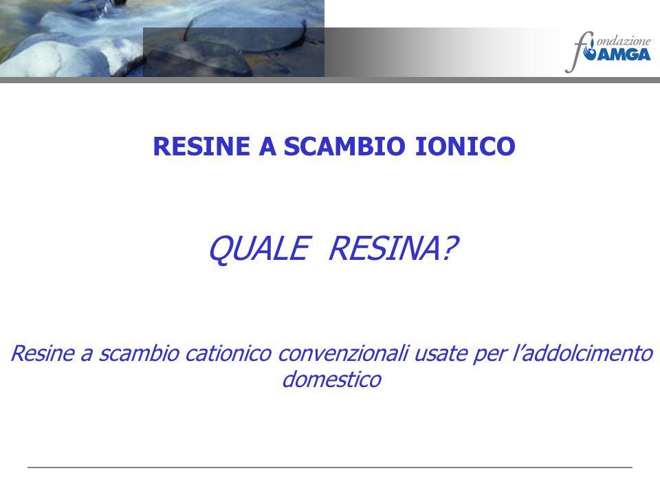 RESINE A SCAMBIO IONICO QUALE RESINA? Resine a scambio cationico convenzionali usate per laddolcimento domestico