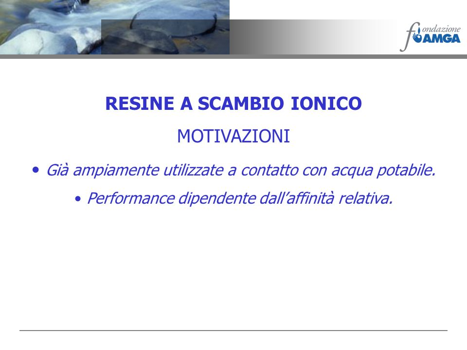 RESINE A SCAMBIO IONICO MOTIVAZIONI Già ampiamente utilizzate a contatto con acqua potabile. Performance dipendente dallaffinità relativa.