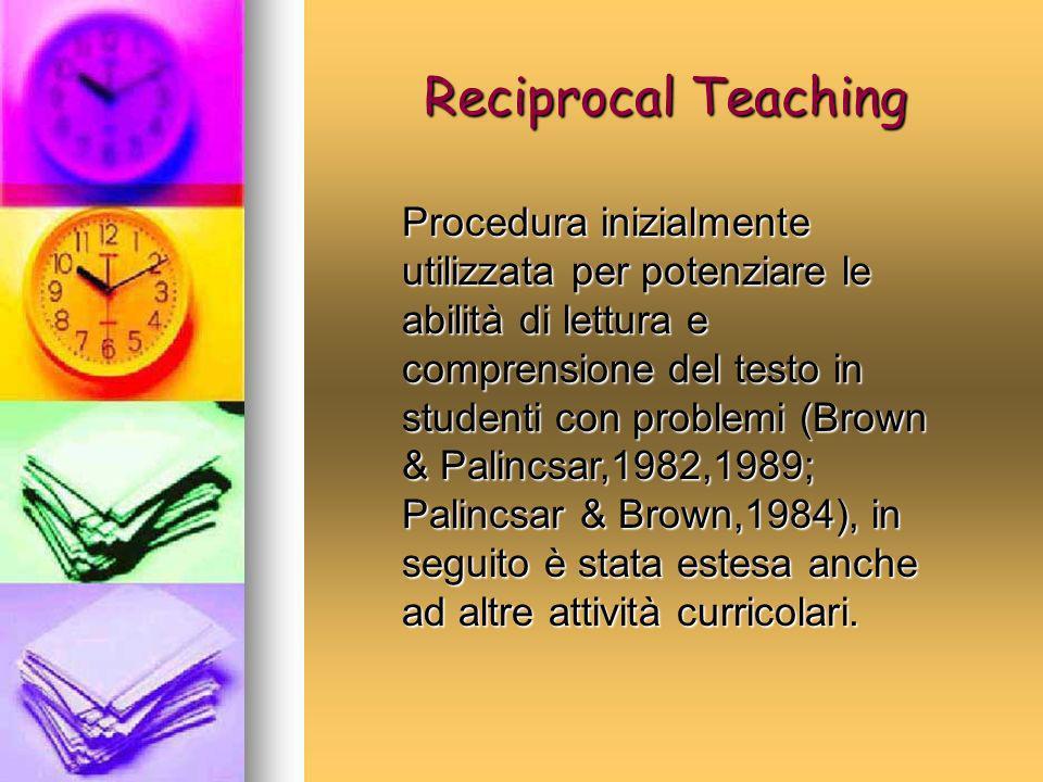 Reciprocal Teaching Procedura inizialmente utilizzata per potenziare le abilità di lettura e comprensione del testo in studenti con problemi (Brown &
