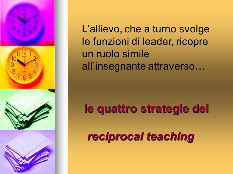 le quattro strategie del reciprocal teaching Lallievo, che a turno svolge le funzioni di leader, ricopre un ruolo simile allinsegnante attraverso…