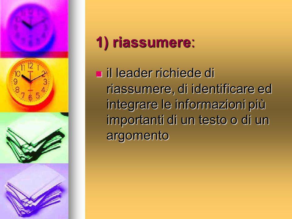 1) riassumere: il leader richiede di riassumere, di identificare ed integrare le informazioni più importanti di un testo o di un argomento il leader r