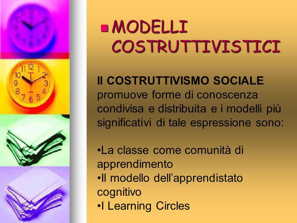 MODELLI COSTRUTTIVISTICI MODELLI COSTRUTTIVISTICI Il COSTRUTTIVISMO SOCIALE promuove forme di conoscenza condivisa e distribuita e i modelli più signi