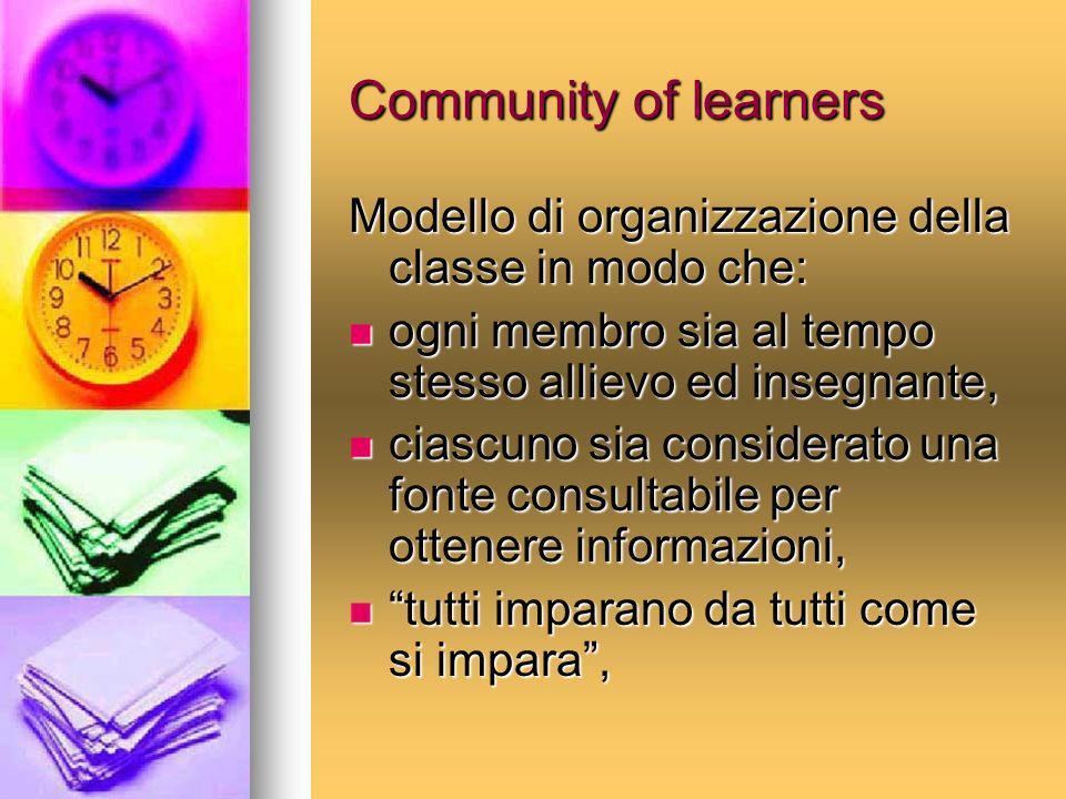 Community of learners Modello di organizzazione della classe in modo che: ogni membro sia al tempo stesso allievo ed insegnante, ogni membro sia al te