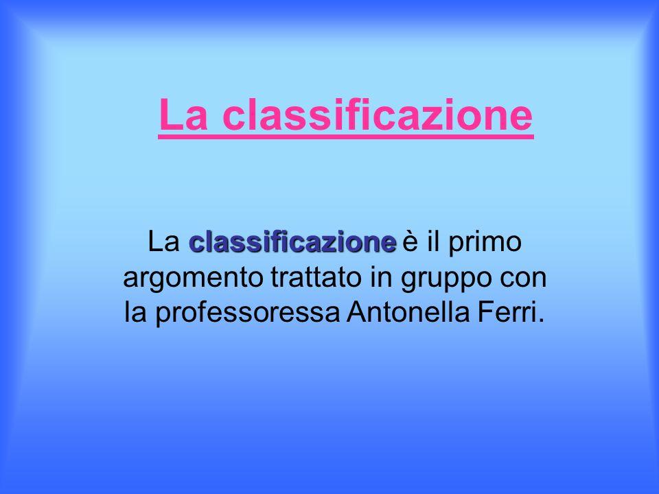 La classificazione classificazione La classificazione è il primo argomento trattato in gruppo con la professoressa Antonella Ferri.