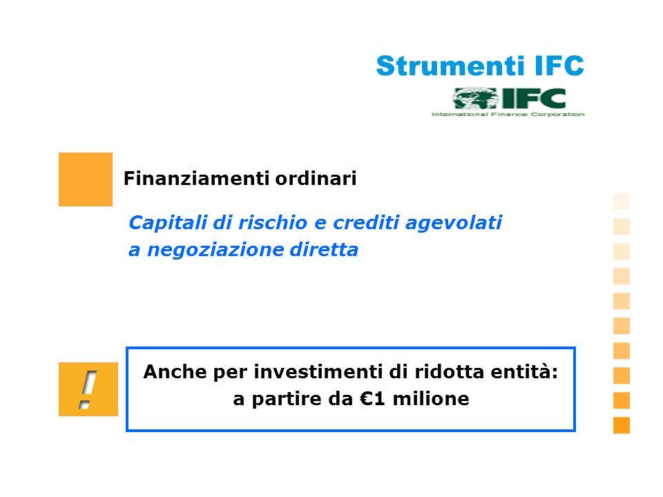 Strumenti IFC Finanziamenti ordinari Capitali di rischio e crediti agevolati a negoziazione diretta Anche per investimenti di ridotta entità: a partire da 1 milione