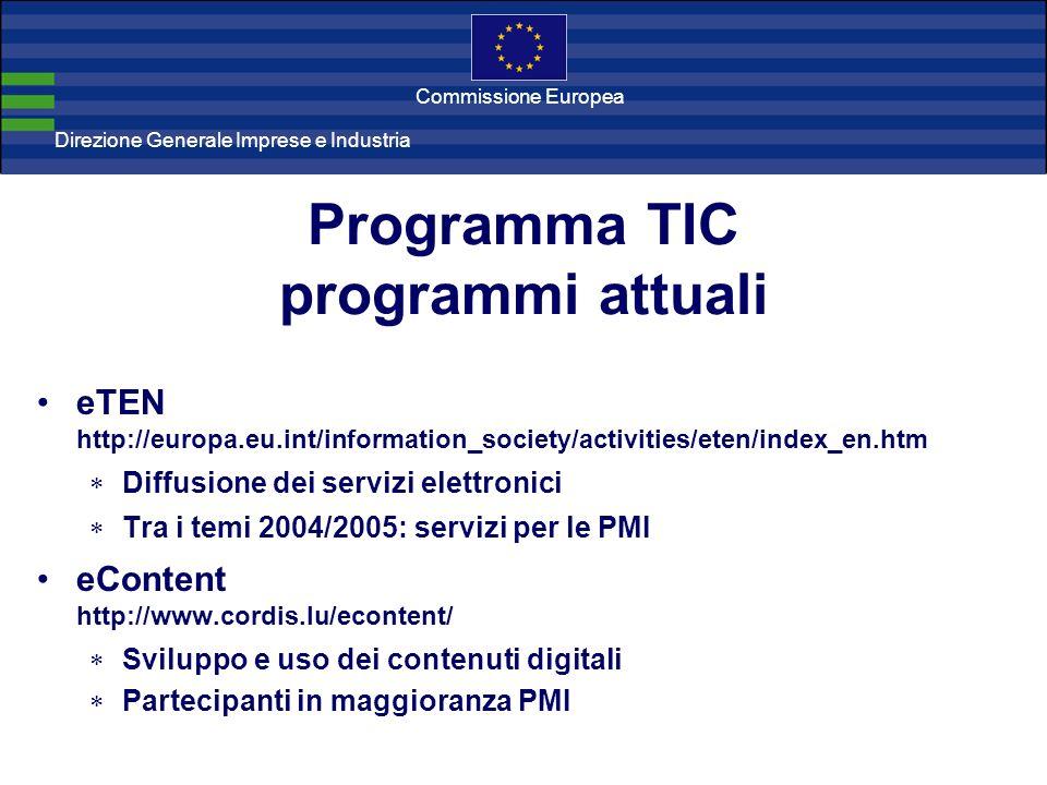 Direzione Generale Imprese Direzione Generale Imprese e Industria Commissione Europea Programma TIC programmi attuali eTEN http://europa.eu.int/information_society/activities/eten/index_en.htm Diffusione dei servizi elettronici Tra i temi 2004/2005: servizi per le PMI eContent http://www.cordis.lu/econtent/ Sviluppo e uso dei contenuti digitali Partecipanti in maggioranza PMI