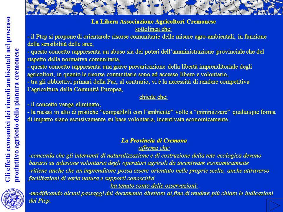 La Libera Associazione Agricoltori Cremonese sottolinea che: - il Ptcp si propone di orientarele risorse comunitarie delle misure agro-ambientali, in funzione della sensibilità delle aree, - questo concetto rappresenta un abuso sia dei poteri dellamministrazione provinciale che del rispetto della normativa comunitaria, - questo concetto rappresenta una grave prevaricazione della libertà imprenditoriale degli agricoltori, in quanto le risorse comunitarie sono ad accesso libero e volontario, - tra gli obbiettivi primari della Pac, al contrario, vi è la necessità di rendere competitiva lagricoltura della Comunità Europea, chiede che: - il concetto venga eliminato, - la messa in atto di pratiche compatibili con lambiente volte a minimizzare qualunque forma di impatto siano escusivamente su base volontaria, incentivata economicamente.