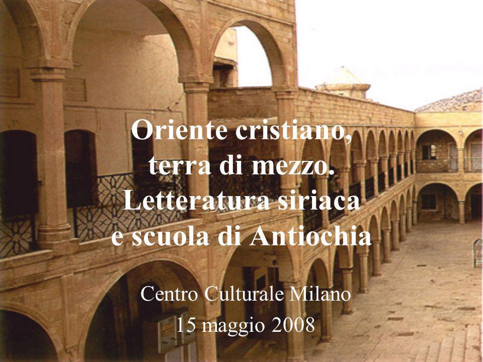 Oriente cristiano, terra di mezzo. Letteratura siriaca e scuola di Antiochia Centro Culturale Milano 15 maggio 2008
