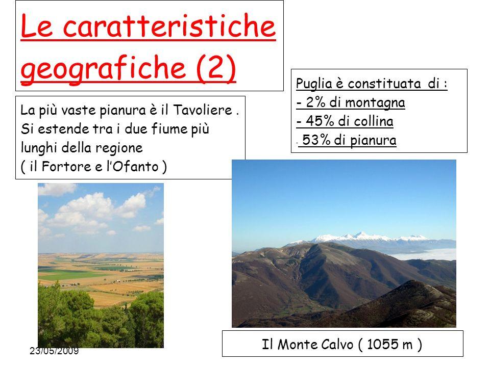 23/05/2009 Le caratteristiche geografiche (2) Puglia è constituata di : - 2% di montagna - 45% di collina - 53% di pianura La più vaste pianura è il Tavoliere.