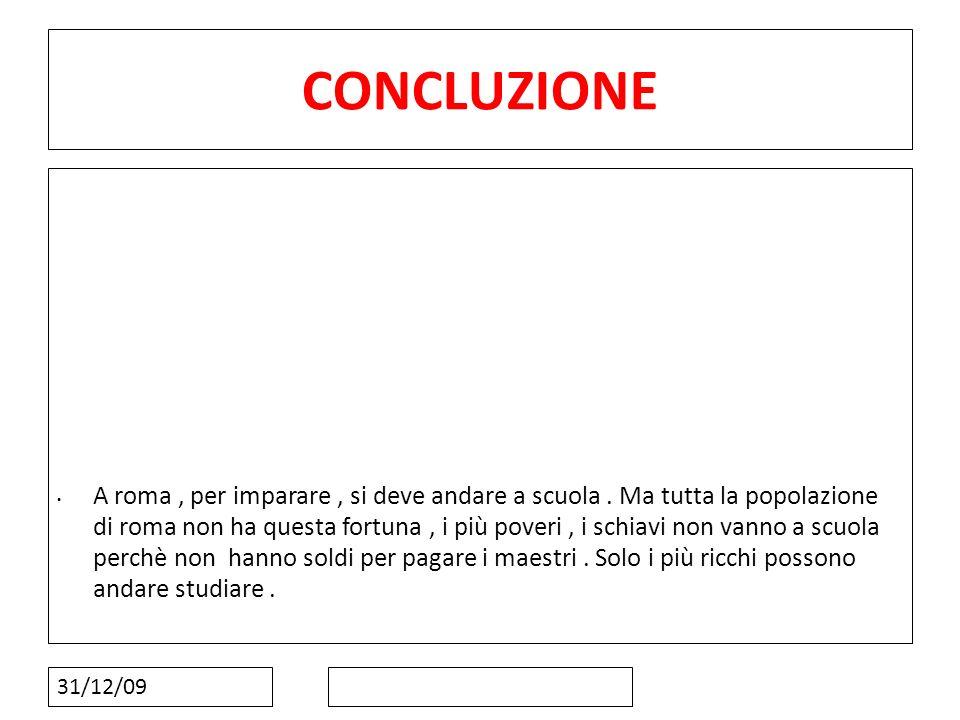 31/12/09 CONCLUZIONE A roma, per imparare, si deve andare a scuola. Ma tutta la popolazione di roma non ha questa fortuna, i più poveri, i schiavi non
