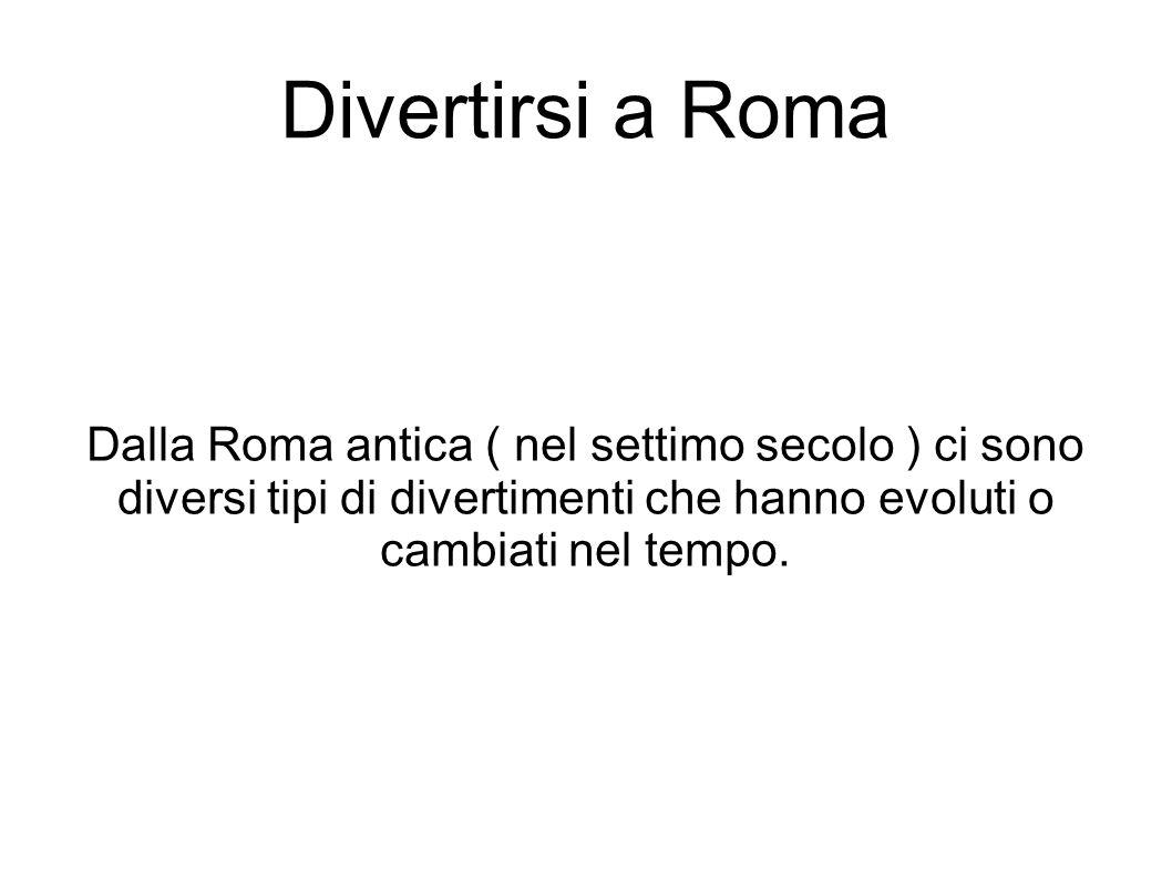 Divertirsi a Roma Dalla Roma antica ( nel settimo secolo ) ci sono diversi tipi di divertimenti che hanno evoluti o cambiati nel tempo.