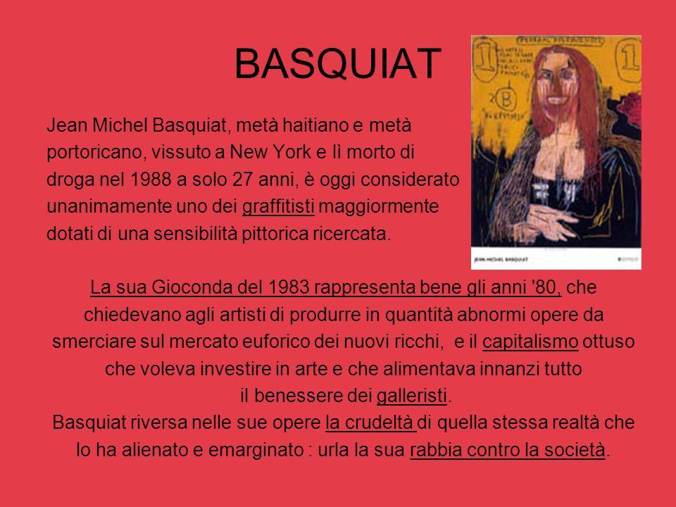 BASQUIAT Jean Michel Basquiat, metà haitiano e metà portoricano, vissuto a New York e lì morto di droga nel 1988 a solo 27 anni, è oggi considerato un