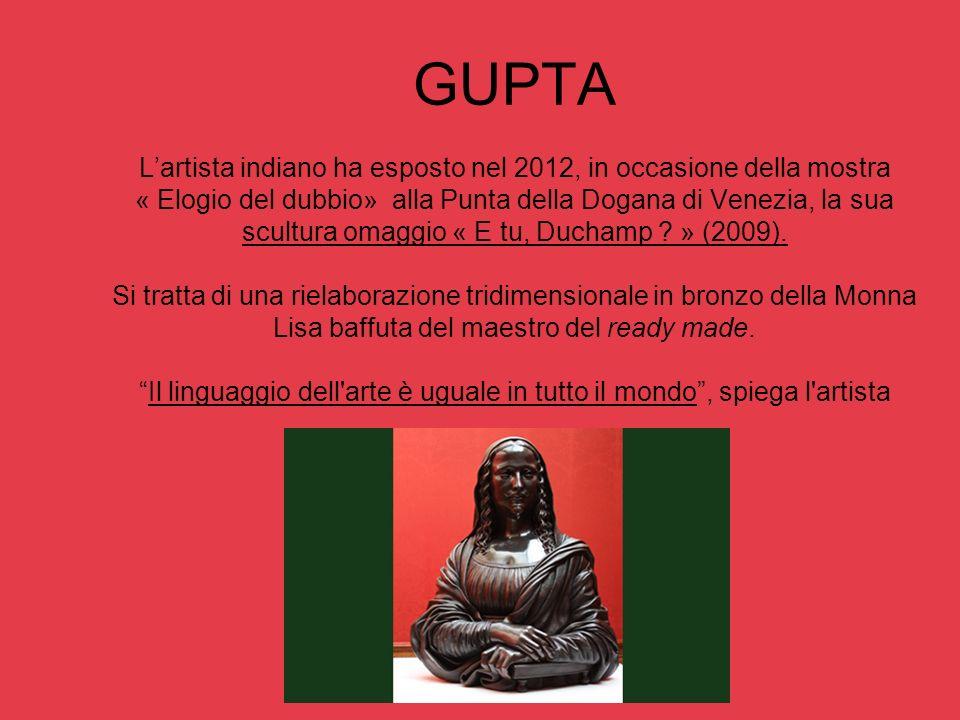 GUPTA Lartista indiano ha esposto nel 2012, in occasione della mostra « Elogio del dubbio» alla Punta della Dogana di Venezia, la sua scultura omaggio