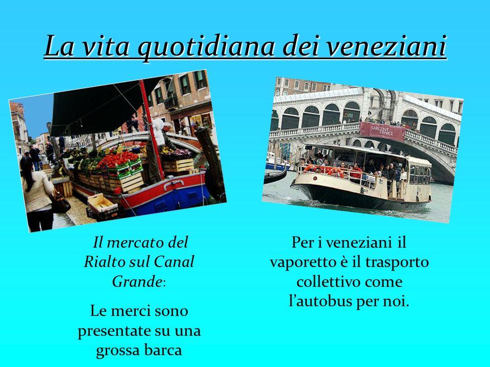 La vita quotidiana dei veneziani Il mercato del Rialto sul Canal Grande : Le merci sono presentate su una grossa barca Per i veneziani il vaporetto è
