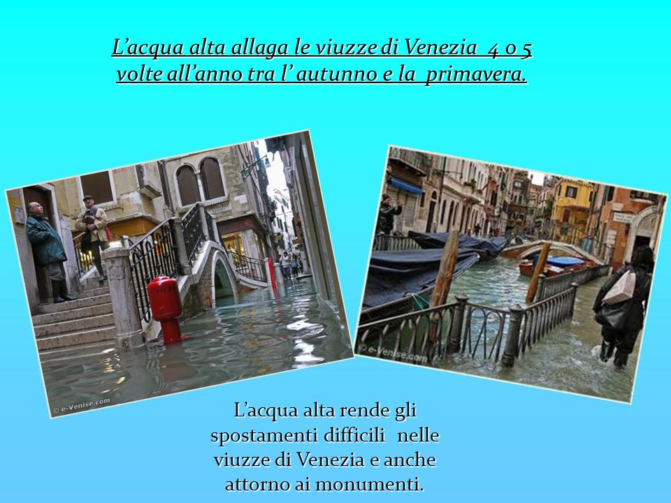 Lacqua alta allaga le viuzze di Venezia 4 o 5 volte allanno tra l autunno e la primavera. Lacqua alta rende gli spostamenti difficili nelle viuzze di