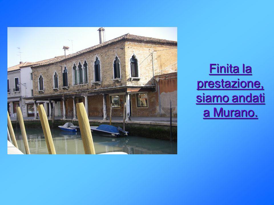 Finita la prestazione, siamo andati a Murano.