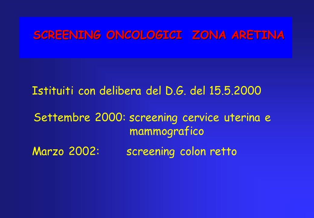 SCREENING ONCOLOGICI ZONA ARETINA Istituiti con delibera del D.G. del 15.5.2000 Settembre 2000: screening cervice uterina e mammografico Marzo 2002: s