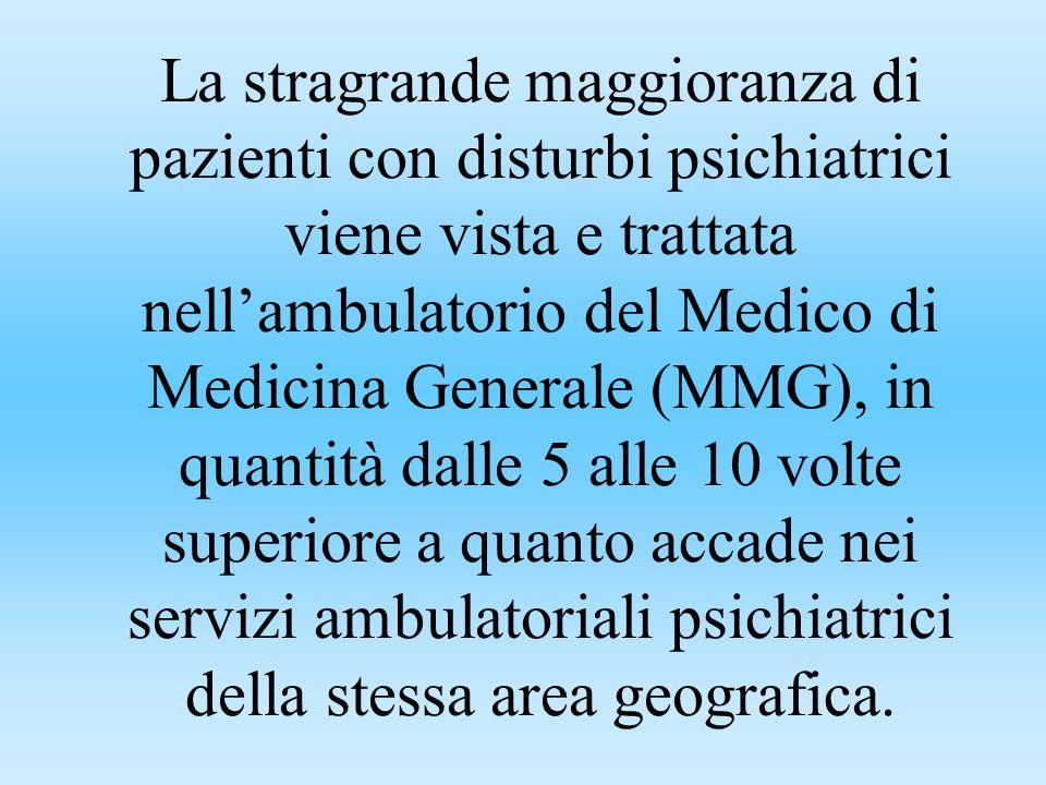 La stragrande maggioranza di pazienti con disturbi psichiatrici viene vista e trattata nellambulatorio del Medico di Medicina Generale (MMG), in quantità dalle 5 alle 10 volte superiore a quanto accade nei servizi ambulatoriali psichiatrici della stessa area geografica.