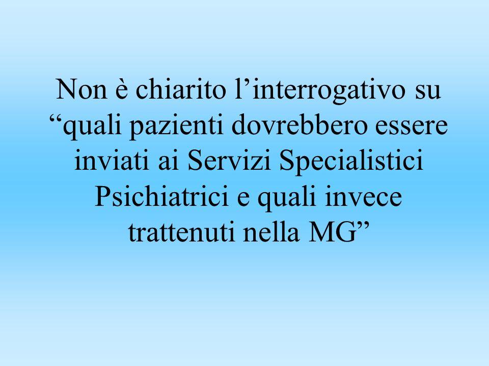 Non è chiarito linterrogativo su quali pazienti dovrebbero essere inviati ai Servizi Specialistici Psichiatrici e quali invece trattenuti nella MG