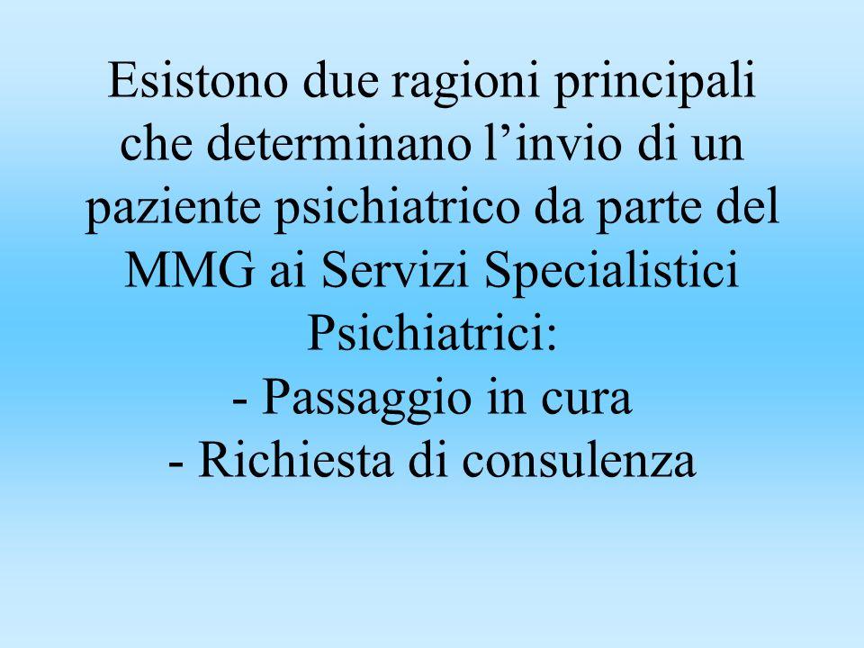 Esistono due ragioni principali che determinano linvio di un paziente psichiatrico da parte del MMG ai Servizi Specialistici Psichiatrici: - Passaggio in cura - Richiesta di consulenza