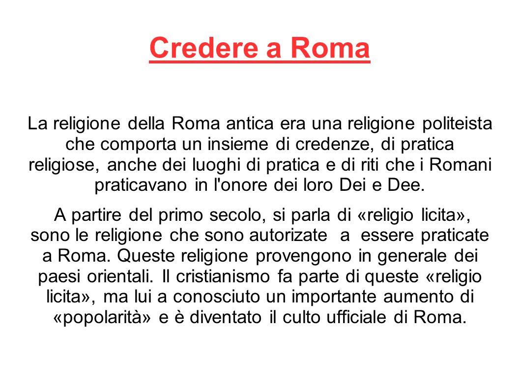Credere a Roma La religione della Roma antica era una religione politeista che comporta un insieme di credenze, di pratica religiose, anche dei luoghi