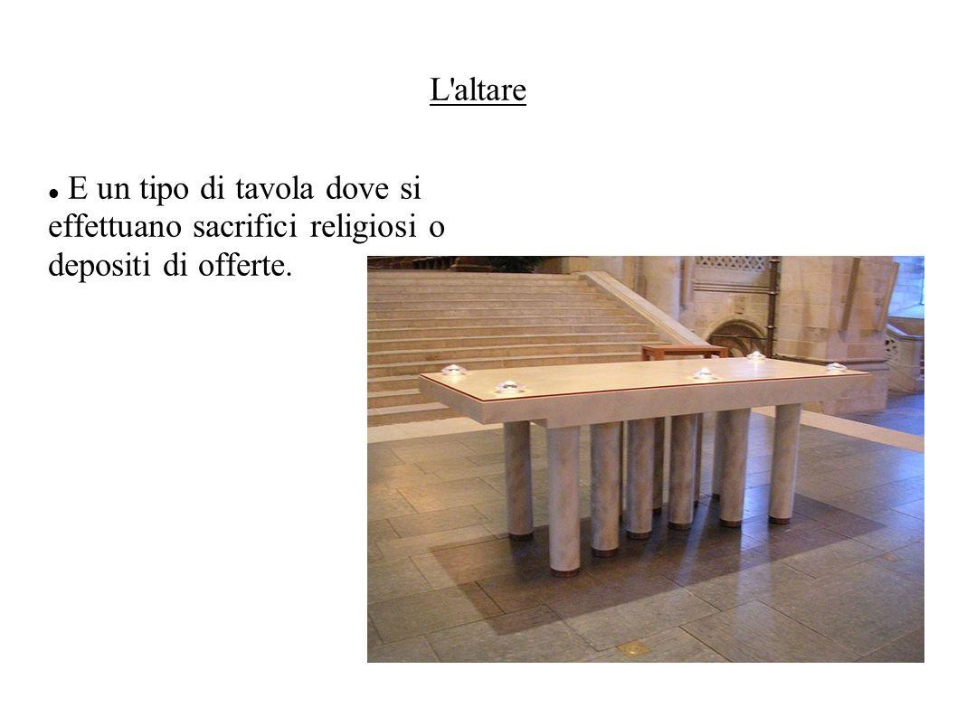 L'altare E un tipo di tavola dove si effettuano sacrifici religiosi o depositi di offerte.