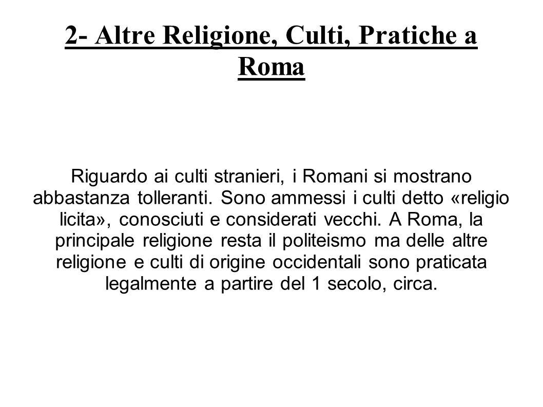2- Altre Religione, Culti, Pratiche a Roma Riguardo ai culti stranieri, i Romani si mostrano abbastanza tolleranti. Sono ammessi i culti detto «religi