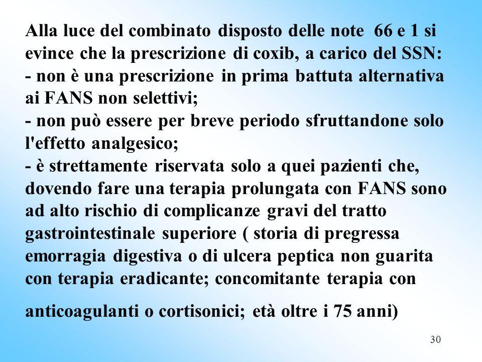 30 Alla luce del combinato disposto delle note 66 e 1 si evince che la prescrizione di coxib, a carico del SSN: - non è una prescrizione in prima battuta alternativa ai FANS non selettivi; - non può essere per breve periodo sfruttandone solo l effetto analgesico; - è strettamente riservata solo a quei pazienti che, dovendo fare una terapia prolungata con FANS sono ad alto rischio di complicanze gravi del tratto gastrointestinale superiore ( storia di pregressa emorragia digestiva o di ulcera peptica non guarita con terapia eradicante; concomitante terapia con anticoagulanti o cortisonici; età oltre i 75 anni)