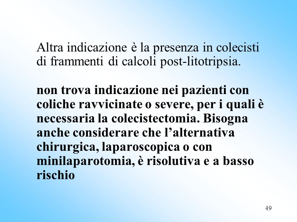 49 Altra indicazione è la presenza in colecisti di frammenti di calcoli post-litotripsia.