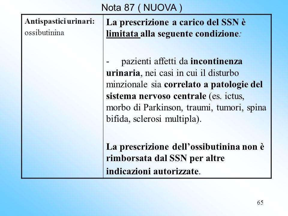65 Nota 87 ( NUOVA ) Antispastici urinari: ossibutinina La prescrizione a carico del SSN è limitata alla seguente condizione: - pazienti affetti da incontinenza urinaria, nei casi in cui il disturbo minzionale sia correlato a patologie del sistema nervoso centrale (es.