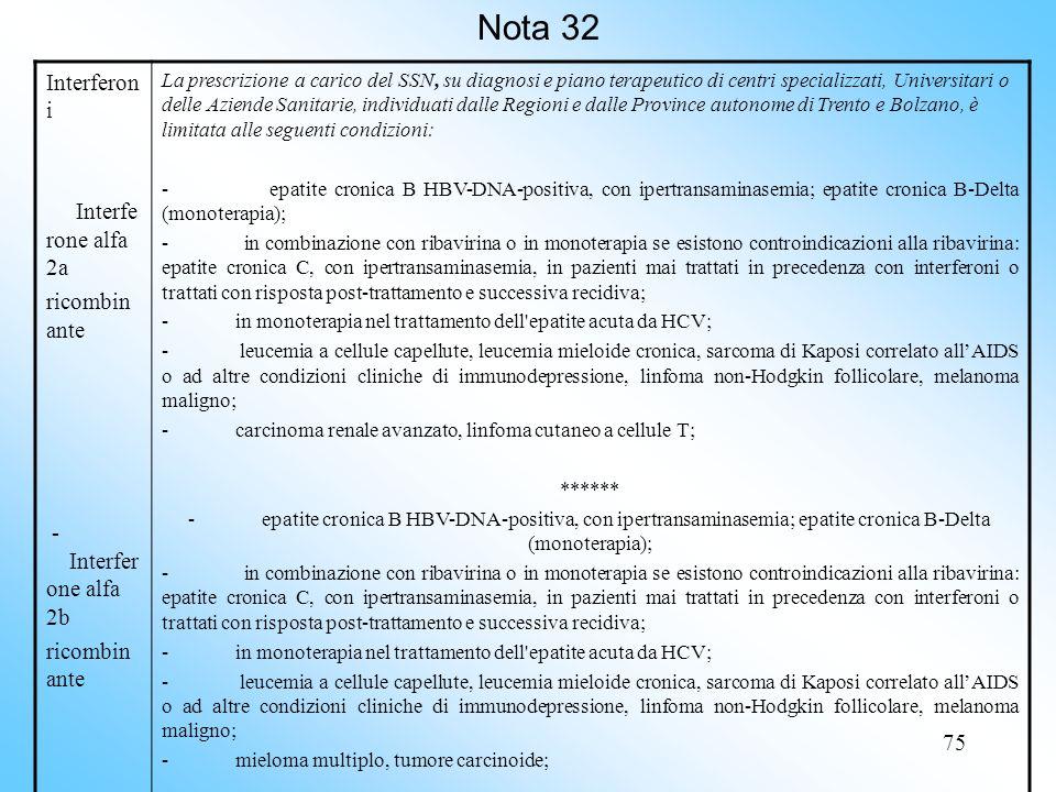 75 Nota 32 Interferon i Interfe rone alfa 2a ricombin ante - Interfer one alfa 2b ricombin ante La prescrizione a carico del SSN, su diagnosi e piano terapeutico di centri specializzati, Universitari o delle Aziende Sanitarie, individuati dalle Regioni e dalle Province autonome di Trento e Bolzano, è limitata alle seguenti condizioni: - epatite cronica B HBV-DNA-positiva, con ipertransaminasemia; epatite cronica B-Delta (monoterapia); - in combinazione con ribavirina o in monoterapia se esistono controindicazioni alla ribavirina: epatite cronica C, con ipertransaminasemia, in pazienti mai trattati in precedenza con interferoni o trattati con risposta post trattamento e successiva recidiva; - in monoterapia nel trattamento dell epatite acuta da HCV; - leucemia a cellule capellute, leucemia mieloide cronica, sarcoma di Kaposi correlato allAIDS o ad altre condizioni cliniche di immunodepressione, linfoma non Hodgkin follicolare, melanoma maligno; - carcinoma renale avanzato, linfoma cutaneo a cellule T; ****** - epatite cronica B HBV-DNA-positiva, con ipertransaminasemia; epatite cronica B-Delta (monoterapia); - in combinazione con ribavirina o in monoterapia se esistono controindicazioni alla ribavirina: epatite cronica C, con ipertransaminasemia, in pazienti mai trattati in precedenza con interferoni o trattati con risposta post trattamento e successiva recidiva; - in monoterapia nel trattamento dell epatite acuta da HCV; - leucemia a cellule capellute, leucemia mieloide cronica, sarcoma di Kaposi correlato allAIDS o ad altre condizioni cliniche di immunodepressione, linfoma non Hodgkin follicolare, melanoma maligno; - mieloma multiplo, tumore carcinoide;