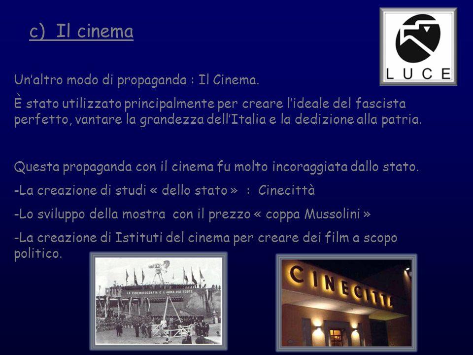 c) Il cinema Unaltro modo di propaganda : Il Cinema. È stato utilizzato principalmente per creare lideale del fascista perfetto, vantare la grandezza