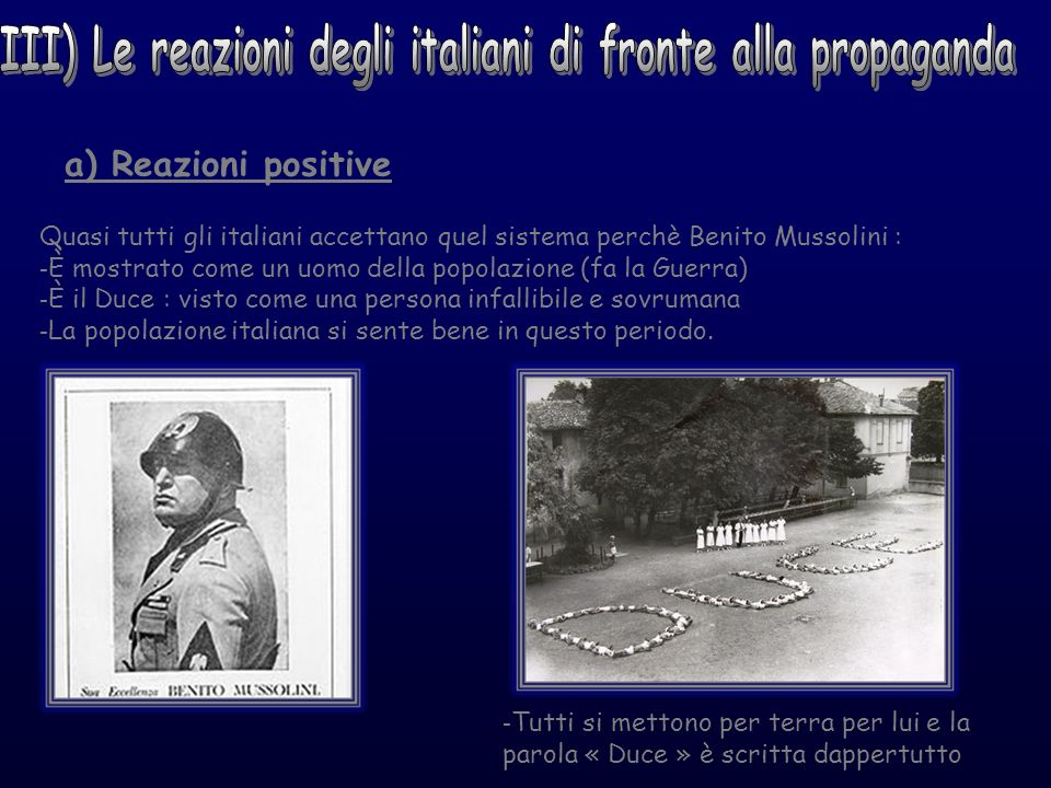 a) Reazioni positive Quasi tutti gli italiani accettano quel sistema perchè Benito Mussolini : - È mostrato come un uomo della popolazione (fa la Guer