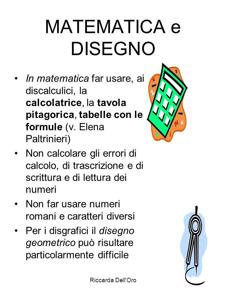 Riccarda Dell'Oro MATEMATICA e DISEGNO In matematica far usare, ai discalculici, la calcolatrice, la tavola pitagorica, tabelle con le formule (v. Ele