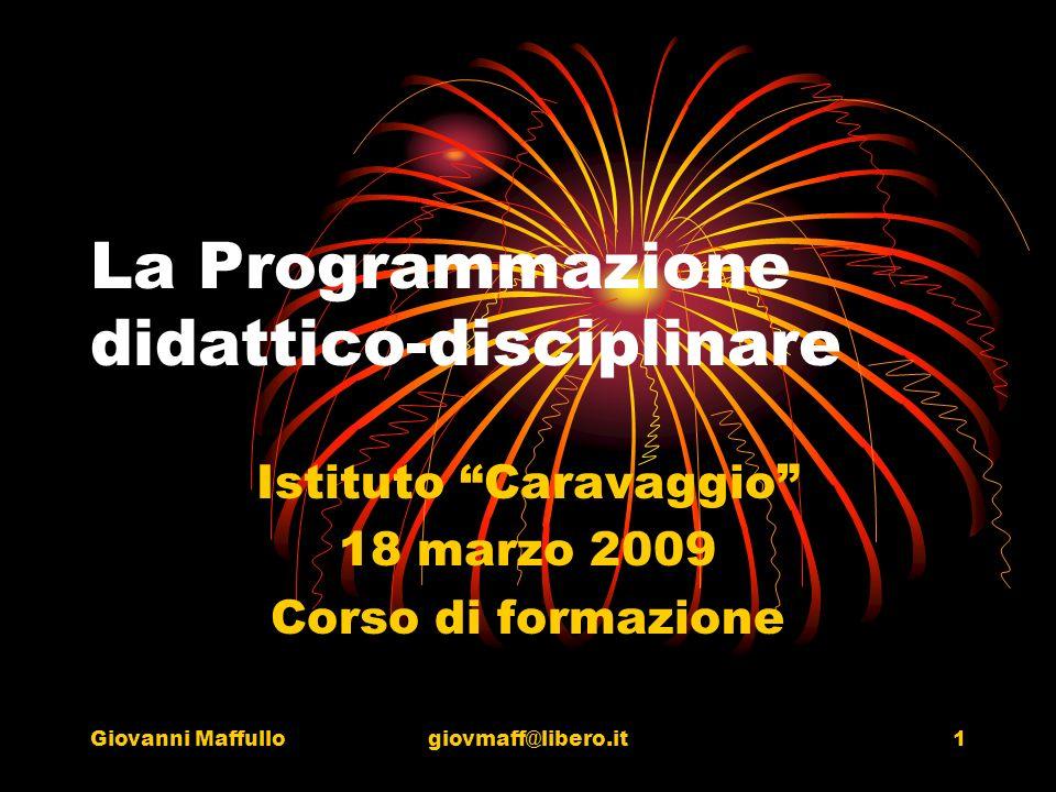 Giovanni Maffullogiovmaff@libero.it1 La Programmazione didattico-disciplinare Istituto Caravaggio 18 marzo 2009 Corso di formazione